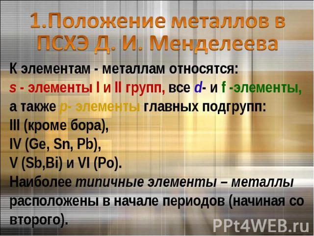 1.Положение металлов в ПСХЭ Д. И. МенделееваК элементам - металлам относятся: s - элементы I и II групп, все d- и f -элементы, а также p- элементы главных подгрупп: III (кроме бора), IV (Ge, Sn, Pb), V (Sb,Bi) и VI (Po). Наиболее типичные элементы –…