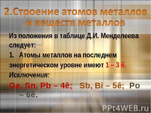 2.Строение атомов металлов и веществ металловИз положения в таблице Д.И. Менделееваследует:Атомы металлов на последнем энергетическом уровне имеют 1 – 3 ē. Исключения:Ge, Sn, Pb – 4ē; Sb, Bi – 5ē; Po – 6ē.