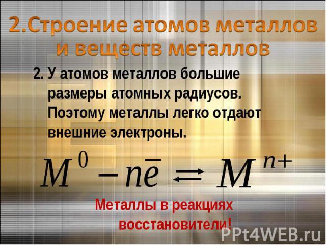 2.Строение атомов металлов и веществ металлов2. У атомов металлов большие размеры атомных радиусов. Поэтому металлы легко отдают внешние электроны.Металлы в реакциях восстановители!