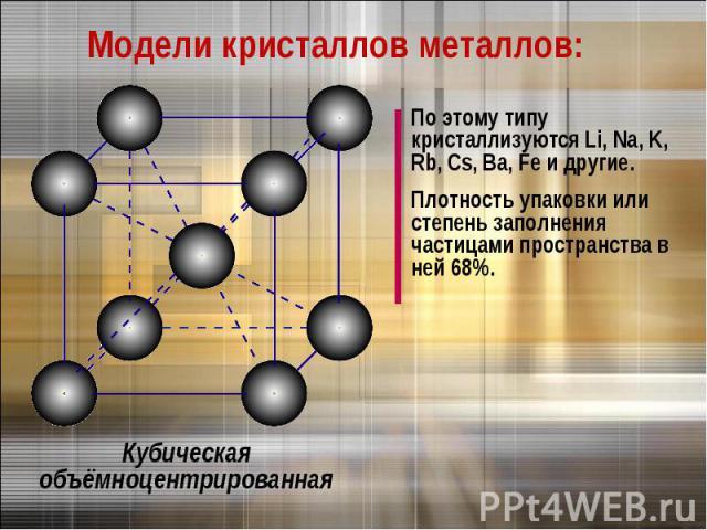 Модели кристаллов металлов:По этому типу кристаллизуются Li, Na, K, Rb, Cs, Ba, Fe и другие.Плотность упаковки или степень заполнения частицами пространства в ней 68%.Кубическая объёмноцентрированная