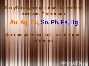 С глубокой древности человеку были известны 7 металлов:Au, Ag, Cu, Sn, Pb, Fe, H