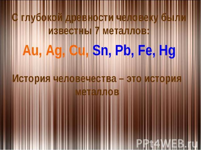 С глубокой древности человеку были известны 7 металлов:Au, Ag, Cu, Sn, Pb, Fe, HgИстория человечества – это история металлов