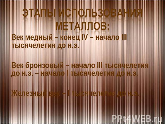 Этапы использования металлов:Век медный – конец IV – начало III тысячелетия до н.э.Век бронзовый – начало III тысячелетия до н.э. – начало I тысячелетия до н.э.Железный век – I тысячелетие до н.э.
