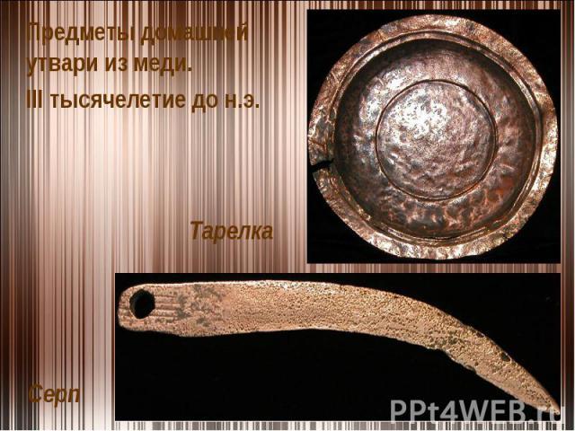 Предметы домашней утвари из меди. III тысячелетие до н.э.