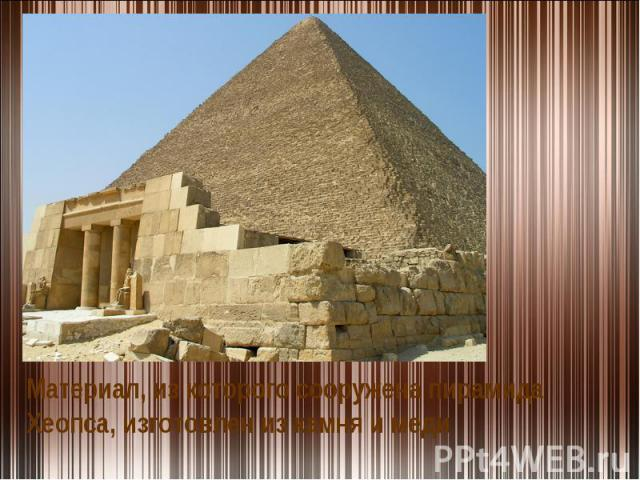 Материал, из которого сооружена пирамида Хеопса, изготовлен из камня и меди