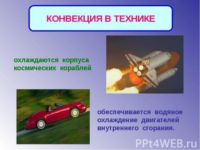 КОНВЕКЦИЯ В ТЕХНИКЕохлаждаются корпуса космических кораблейобеспечивается водяное охлаждение двигателей внутреннего сгорания.