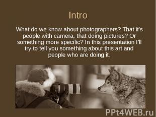 Intro What do we know about photographers? That it's people with camera, that do