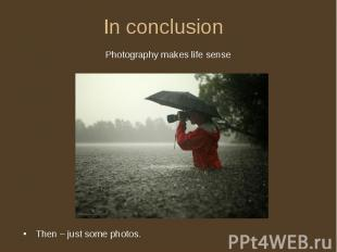 In conclusion Photography makes life senseThen – just some photos.