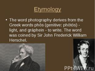 Etymology The word photography derives from the Greek words phōs (genitive: phōt