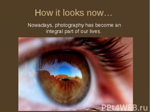 How it looks now… Nowadays, photography has become an integral part of our lives