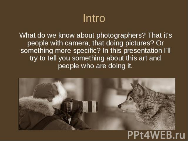 Intro What do we know about photographers? That it's people with camera, that doing pictures? Or something more specific? In this presentation I'll try to tell you something about this art and people who are doing it.