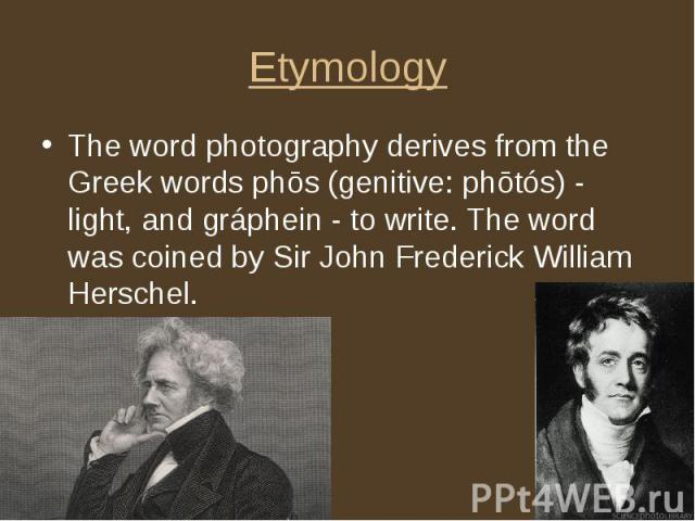 Etymology The word photography derives from the Greek words phōs (genitive: phōtós) - light, and gráphein - to write. The word was coined by Sir John Frederick William Herschel.