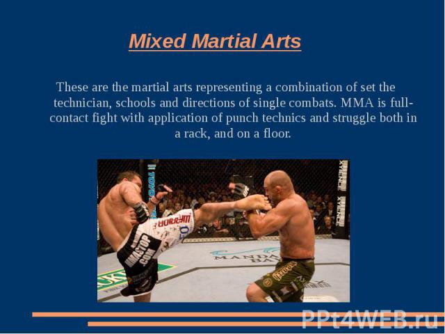 Mixed Martial ArtsThese are the martial arts representing a combination of set the technician, schools and directions of single combats. ММА is full-contact fight with application of punch technics and struggle both in a rack, and on a floor.