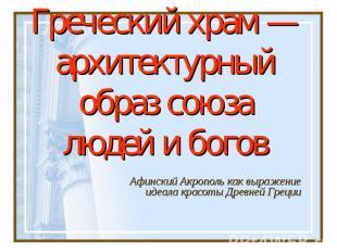 Греческий храм — архитектурный образ союза людей и боговАфинский Акрополь как вы