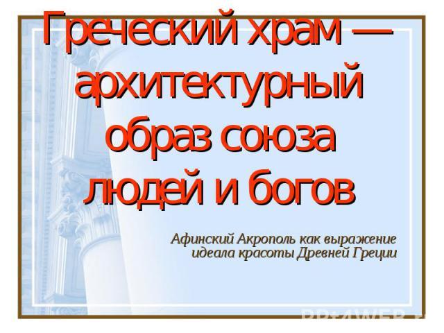 Греческий храм — архитектурный образ союза людей и боговАфинский Акрополь как выражение идеала красоты Древней Греции