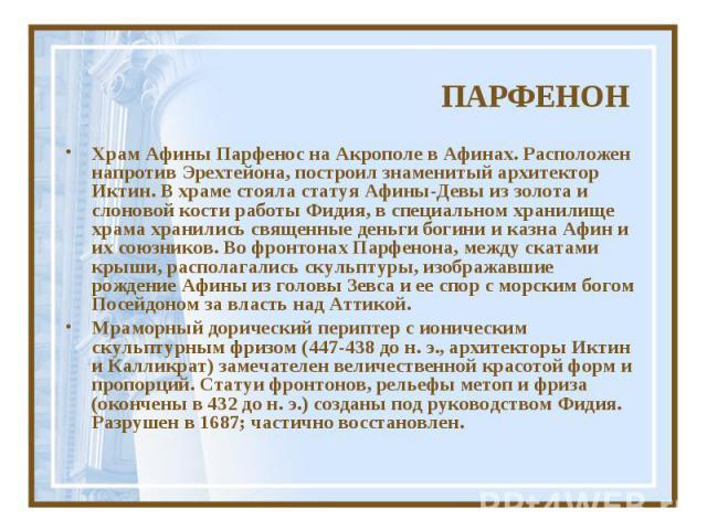 ПАРФЕНОНХрам Афины Парфенос на Акрополе в Афинах. Расположен напротив Эрехтейона, построил знаменитый архитектор Иктин. В храме стояла статуя Афины-Девы из золота и слоновой кости работы Фидия, в специальном хранилище храма хранились священные деньг…