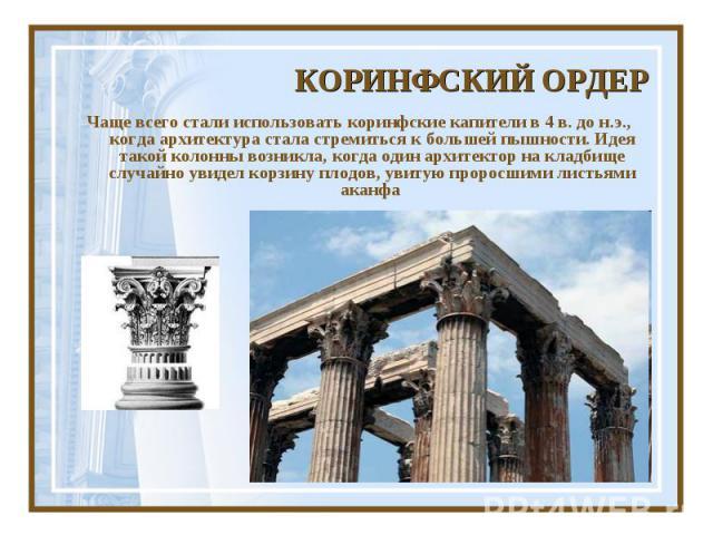 КОРИНФСКИЙ ОРДЕРЧаще всего стали использовать коринфские капители в 4 в. до н.э., когда архитектура стала стремиться к большей пышности. Идея такой колонны возникла, когда один архитектор на кладбище случайно увидел корзину плодов, увитую проросшими…