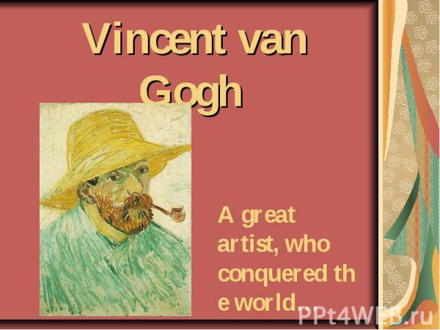 Vincentvan Gogh A great artist, who conqueredthe world…