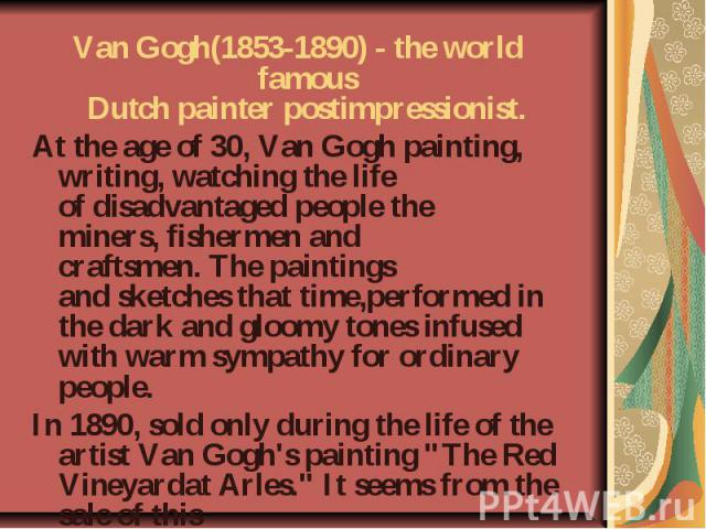 Van Gogh(1853-1890)- the world famous Dutchpainterpostimpressionist. Atthe age of 30, Van Goghpainting, writing, watching thelife ofdisadvantaged peoplethe miners,fishermenand craftsmen.The paintings andsketchesthat time,performedin t…