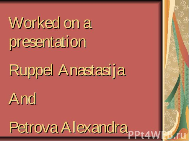 Workedon a presentationRuppel AnastasijaAndPetrova Alexandra