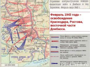 Февраль 1943 года – освобождение Краснодара, Ростова, восточной части Донбасса.