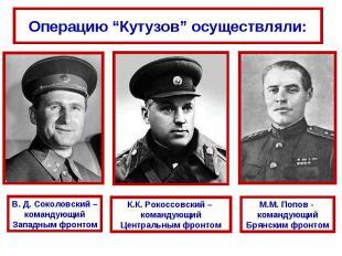 """Операцию """"Кутузов"""" осуществляли:В. Д. Соколовский – командующий Западным фронтом"""