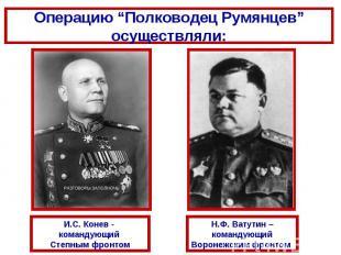 """Операцию """"Полководец Румянцев"""" осуществляли:И.С. Конев - командующий Степным фро"""