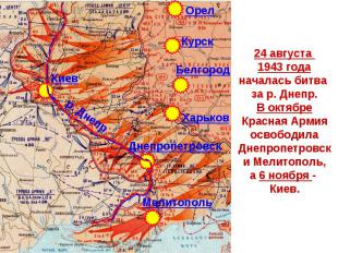 24 августа 1943 годаначалась битва за р. Днепр.В октябреКрасная АрмияосвободилаД