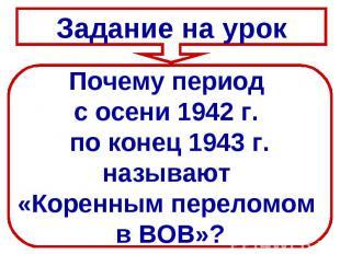 Задание на урокПочему период с осени 1942 г. по конец 1943 г.называют «Коренным