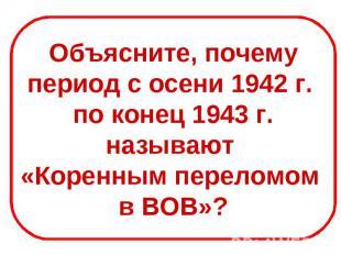 Объясните, почемупериод с осени 1942 г. по конец 1943 г.называют «Коренным перел