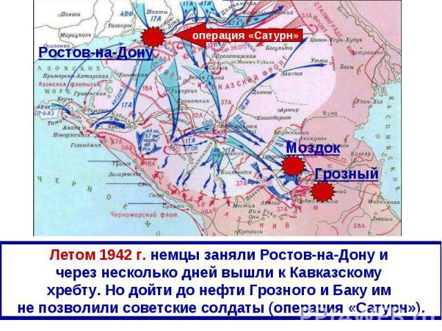 Летом 1942 г. немцы заняли Ростов-на-Дону и через несколько дней вышли к Кавказскому хребту. Но дойти до нефти Грозного и Баку им не позволили советские солдаты (операция «Сатурн»).