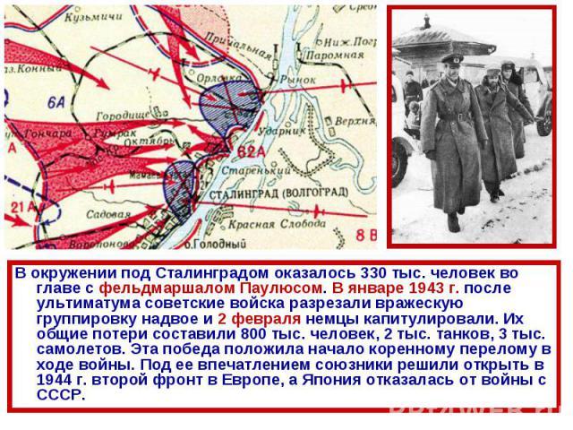 В окружении под Сталинградом оказалось 330 тыс. человек во главе с фельдмаршалом Паулюсом. В январе 1943 г. после ультиматума советские войска разрезали вражескую группировку надвое и 2 февраля немцы капитулировали. Их общие потери составили 800 тыс…