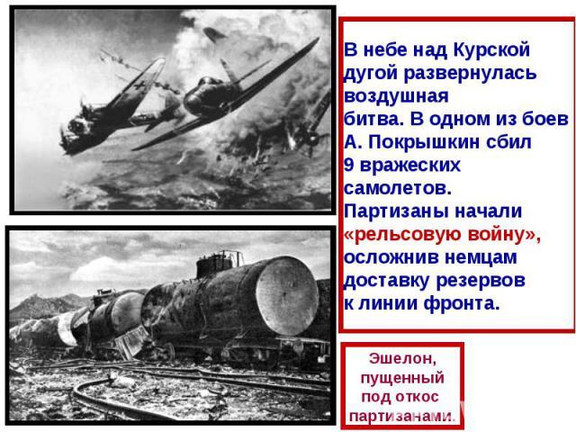 В небе над Курской дугой развернулась воздушная битва. В одном из боев А. Покрышкин сбил 9 вражеских самолетов. Партизаны начали «рельсовую войну», осложнив немцам доставку резервов к линии фронта.Эшелон,пущенныйпод откос партизанами.