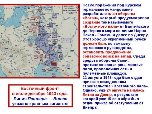 После поражения под Курском германское командование разработало план обороны «Вотан», который предусматривал создание так называемого «Восточного вала» от Балтийского до Черного моря по линии Нарва - Псков - Гомель и далее по Днепру. Этот хорошо укр…