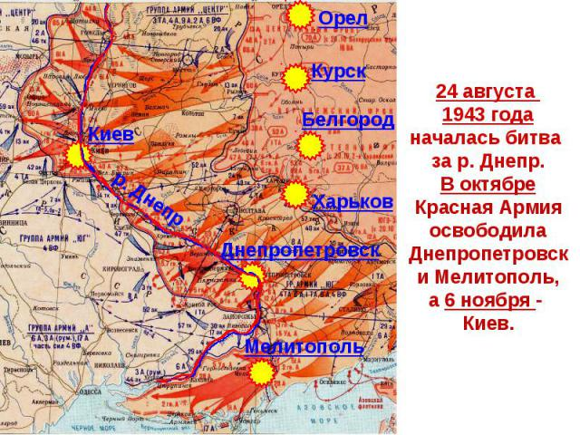 24 августа 1943 годаначалась битва за р. Днепр.В октябреКрасная АрмияосвободилаДнепропетровски Мелитополь,а 6 ноября - Киев.