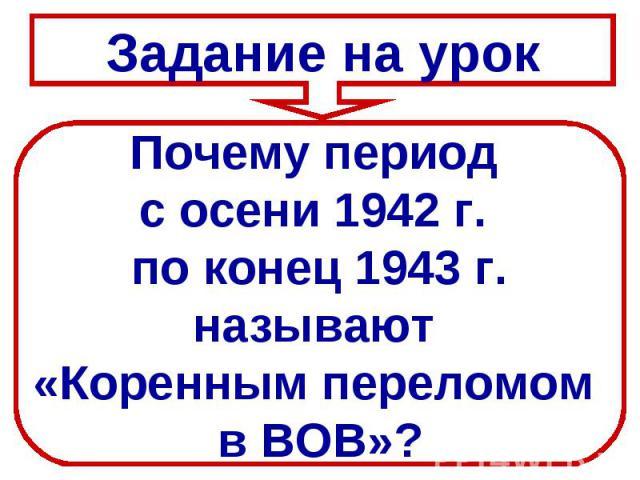 Задание на урокПочему период с осени 1942 г. по конец 1943 г.называют «Коренным переломом в ВОВ»?