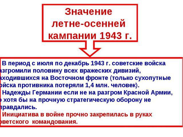 Значение летне-осенней кампании 1943 г.В период с июля по декабрь 1943 г. советские войска разгромили половину всех вражеских дивизий, находившихся на Восточном фронте (только сухопутные войска противника потеряли 1,4 млн. человек).2) Надежды Герман…