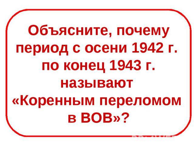 Объясните, почемупериод с осени 1942 г. по конец 1943 г.называют «Коренным переломом в ВОВ»?