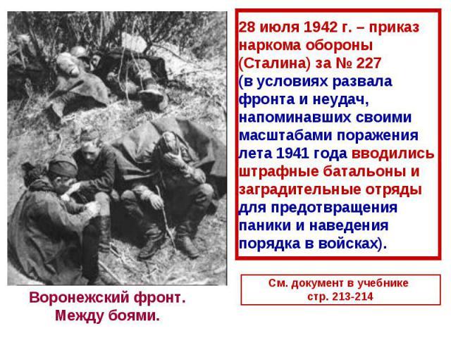 28 июля 1942 г. – приказ наркома обороны (Сталина) за № 227 (в условиях развала фронта и неудач, напоминавших своими масштабами поражения лета 1941 года вводились штрафные батальоны и заградительные отряды для предотвращения паники и наведения поряд…