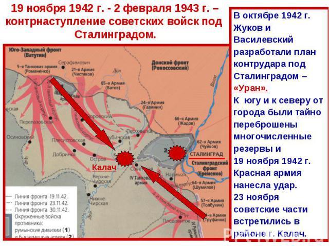 19 ноября 1942 г. - 2 февраля 1943 г. –контрнаступление советских войск под Сталинградом.В октябре 1942 г.Жуков и Василевский разработали план контрудара под Сталинградом – «Уран». К югу и к северу от города были тайно переброшены многочисленные рез…