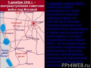 5 декабря 1941 г. – контрнаступление советскихвойск под МосквойК середине января