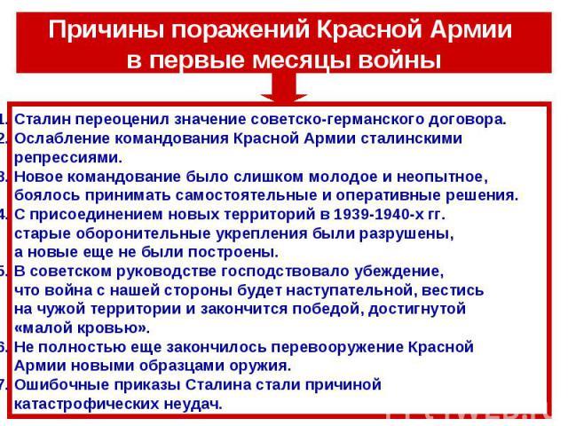 Причины поражений Красной Армии в первые месяцы войны1. Сталин переоценил значение советско-германского договора.2. Ослабление командования Красной Армии сталинскими репрессиями.3. Новое командование было слишком молодое и неопытное, боялось принима…