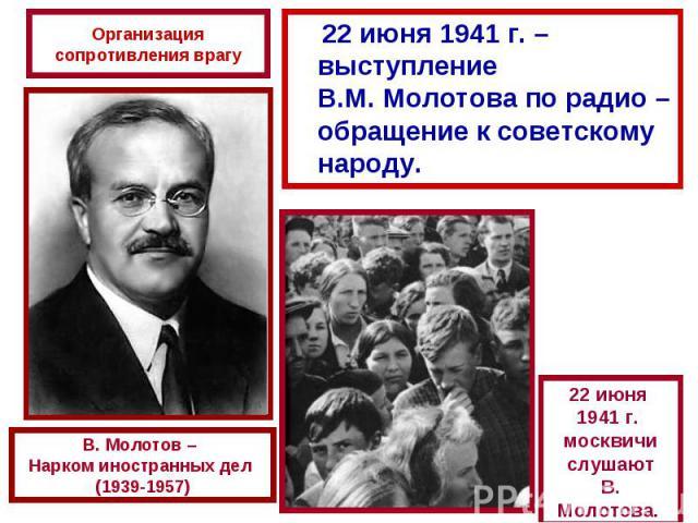 Организация сопротивления врагу 22 июня 1941 г. – выступление В.М. Молотова по радио –обращение к советскому народу.В. Молотов – Нарком иностранных дел (1939-1957)22 июня 1941 г. москвичислушаютВ. Молотова.