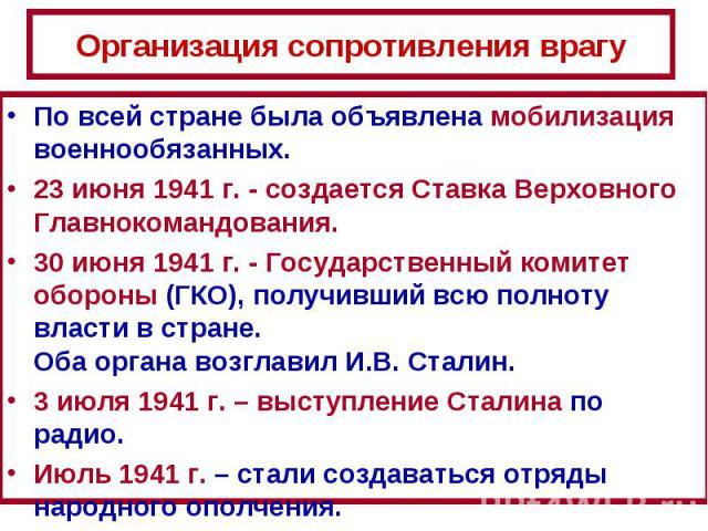 Организация сопротивления врагуПо всей стране была объявлена мобилизация военнообязанных. 23 июня 1941 г. - создается Ставка Верховного Главнокомандования. 30 июня 1941 г. - Государственный комитет обороны (ГКО), получивший всю полноту власти в стра…