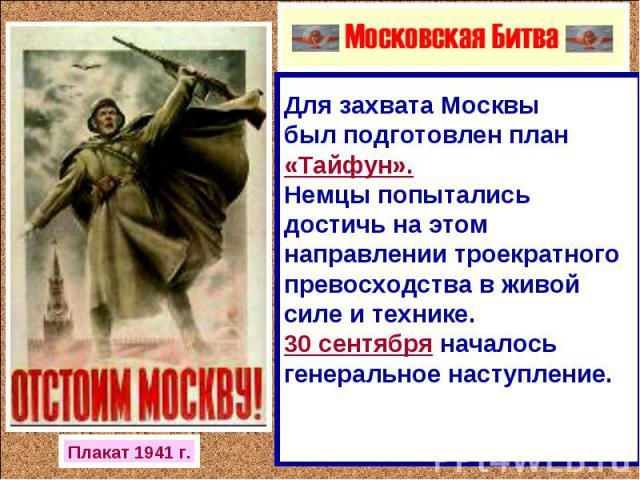 Для захвата Москвы был подготовлен план «Тайфун». Немцы попытались достичь на этом направлении троекратного превосходства в живой силе и технике. 30 сентября началось генеральное наступление.