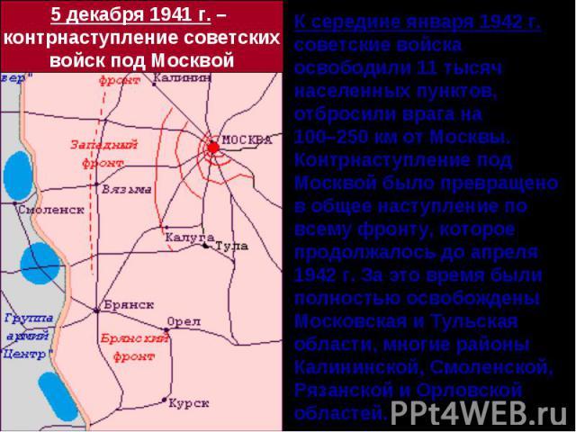 5 декабря 1941 г. – контрнаступление советскихвойск под МосквойК середине января 1942 г. советские войска освободили 11 тысяч населенных пунктов, отбросили врага на 100–250 км от Москвы.Контрнаступление под Москвой было превращено в общее наступлени…