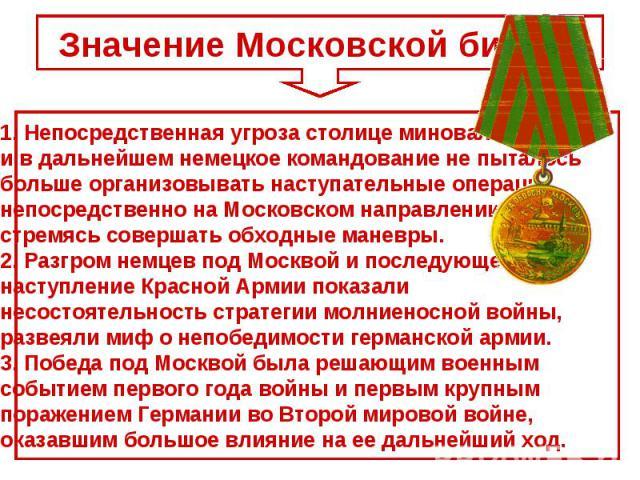 Значение Московской битвы.Непосредственная угроза столице миновала, и в дальнейшем немецкое командование не пыталось больше организовывать наступательные операции непосредственно на Московском направлении, стремясь совершать обходные маневры. 2. Раз…