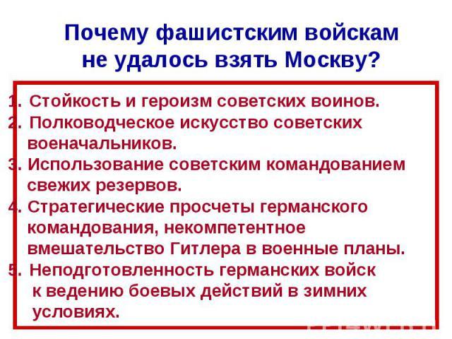 Почему фашистским войскам не удалось взять Москву? Стойкость и героизм советских воинов. Полководческое искусство советских военачальников.3. Использование советским командованием свежих резервов.4. Стратегические просчеты германского командования, …