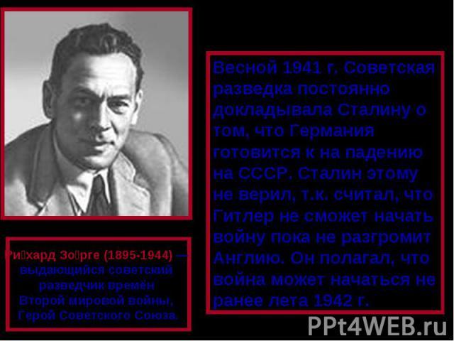 Весной 1941 г. Советская разведка постоянно докладывала Сталину о том, что Германия готовится к на падению на СССР. Сталин этому не верил, т.к. считал, что Гитлер не сможет начать войну пока не разгромит Англию. Он полагал, что война может начаться …
