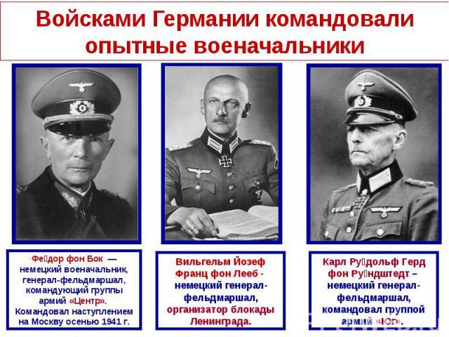Войсками Германии командовали опытные военачальникиФедор фон Бок — немецкий военачальник, генерал-фельдмаршал, командующий группы армий «Центр». Командовал наступлением на Москву осенью 1941г.Вильгельм Йозеф Франц фон Лееб - немецкий генерал-фельд…